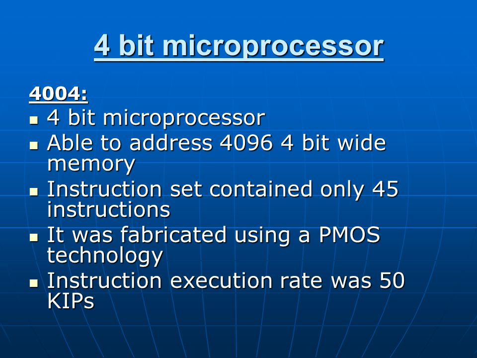 4 bit microprocessor 4004: 4 bit microprocessor 4 bit microprocessor Able to address 4096 4 bit wide memory Able to address 4096 4 bit wide memory Instruction set contained only 45 instructions Instruction set contained only 45 instructions It was fabricated using a PMOS technology It was fabricated using a PMOS technology Instruction execution rate was 50 KIPs Instruction execution rate was 50 KIPs