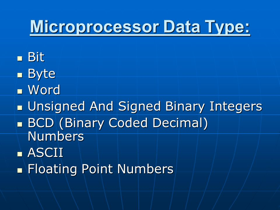 Microprocessor Data Type: Bit Bit Byte Byte Word Word Unsigned And Signed Binary Integers Unsigned And Signed Binary Integers BCD (Binary Coded Decimal) Numbers BCD (Binary Coded Decimal) Numbers ASCII ASCII Floating Point Numbers Floating Point Numbers