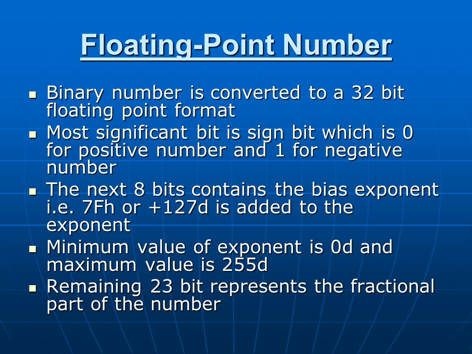 Floating-Point Number Binary number is converted to a 32 bit floating point format Binary number is converted to a 32 bit floating point format Most significant bit is sign bit which is 0 for positive number and 1 for negative number Most significant bit is sign bit which is 0 for positive number and 1 for negative number The next 8 bits contains the bias exponent i.e.