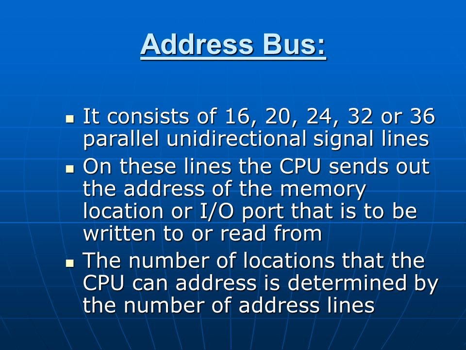 Address Bus: It consists of 16, 20, 24, 32 or 36 parallel unidirectional signal lines It consists of 16, 20, 24, 32 or 36 parallel unidirectional signal lines On these lines the CPU sends out the address of the memory location or I/O port that is to be written to or read from On these lines the CPU sends out the address of the memory location or I/O port that is to be written to or read from The number of locations that the CPU can address is determined by the number of address lines The number of locations that the CPU can address is determined by the number of address lines