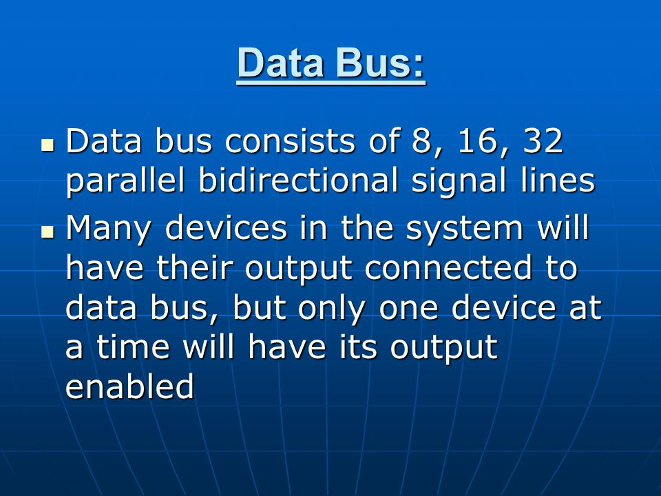 Data Bus: Data bus consists of 8, 16, 32 parallel bidirectional signal lines Data bus consists of 8, 16, 32 parallel bidirectional signal lines Many devices in the system will have their output connected to data bus, but only one device at a time will have its output enabled Many devices in the system will have their output connected to data bus, but only one device at a time will have its output enabled