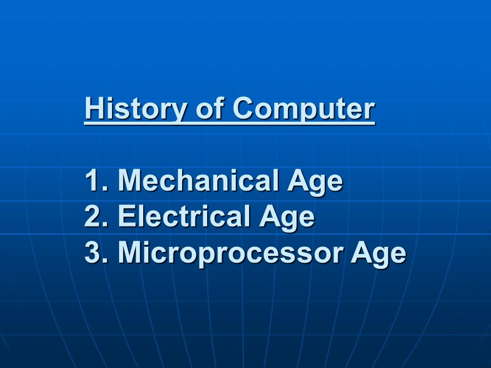 History of Computer 1. Mechanical Age 2. Electrical Age 3. Microprocessor Age