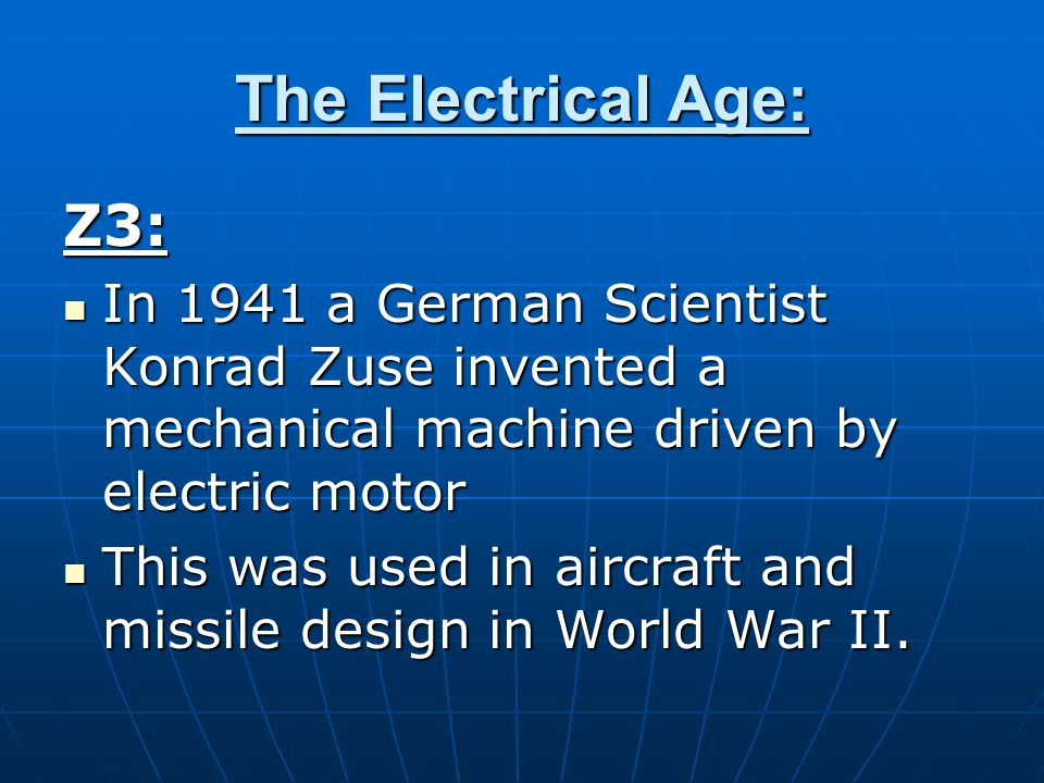 The Electrical Age: Z3: In 1941 a German Scientist Konrad Zuse invented a mechanical machine driven by electric motor In 1941 a German Scientist Konrad Zuse invented a mechanical machine driven by electric motor This was used in aircraft and missile design in World War II.