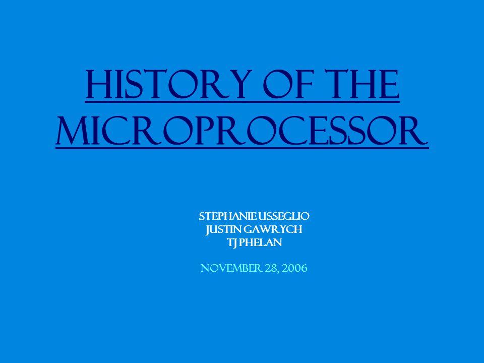 History of the Microprocessor Stephanie Usseglio Justin Gawrych TJ Phelan November 28, 2006