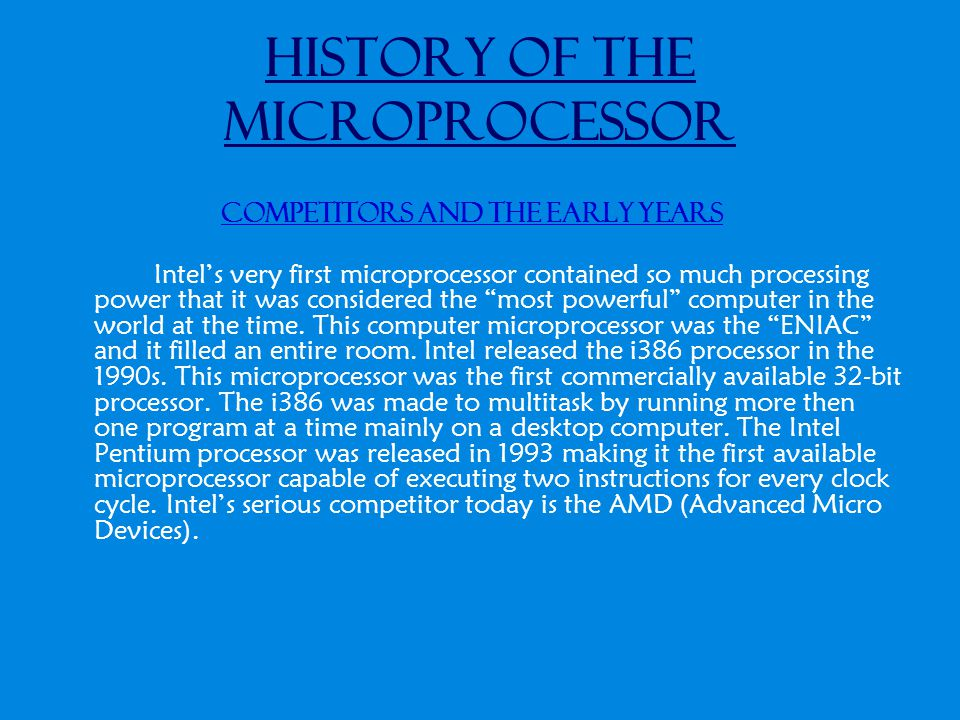 History of the Microprocessor Competitors and the early years Intel's very first microprocessor contained so much processing power that it was conside