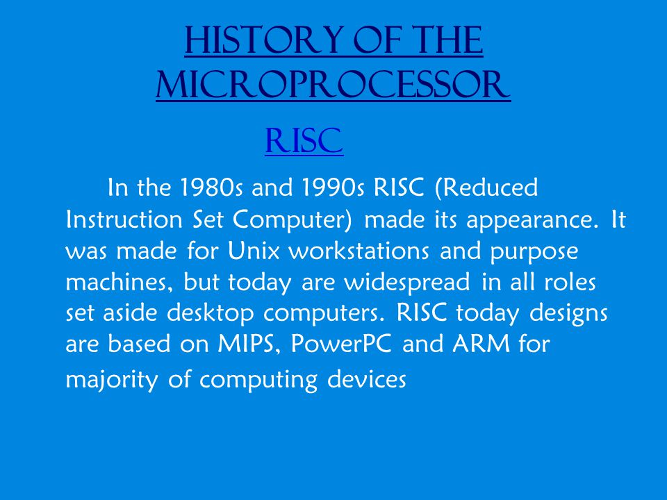 History of the Microprocessor RISC In the 1980s and 1990s RISC (Reduced Instruction Set Computer) made its appearance.