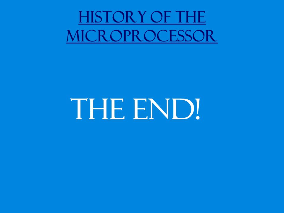 History of the Microprocessor The End!