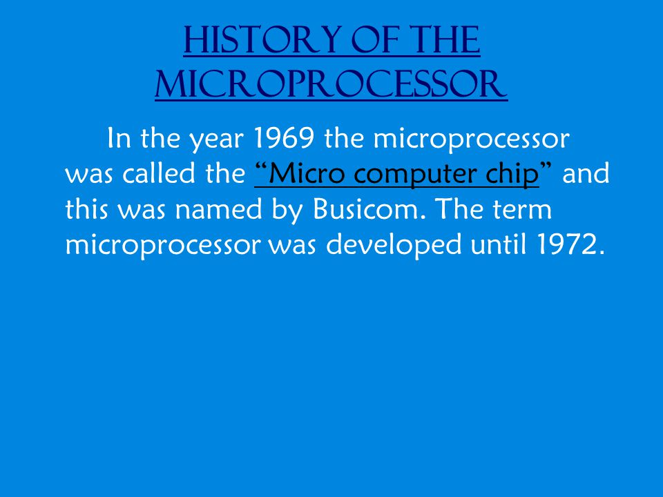 History of the Microprocessor In the year 1969 the microprocessor was called the Micro computer chip and this was named by Busicom.