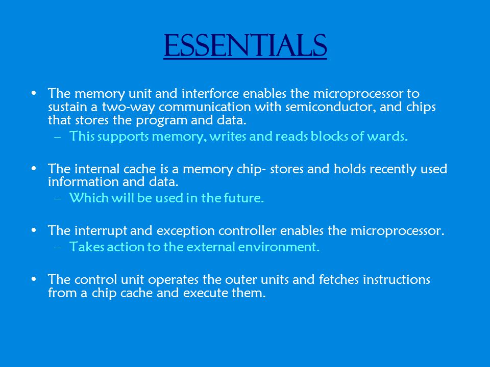 Essentials The memory unit and interforce enables the microprocessor to sustain a two-way communication with semiconductor, and chips that stores the