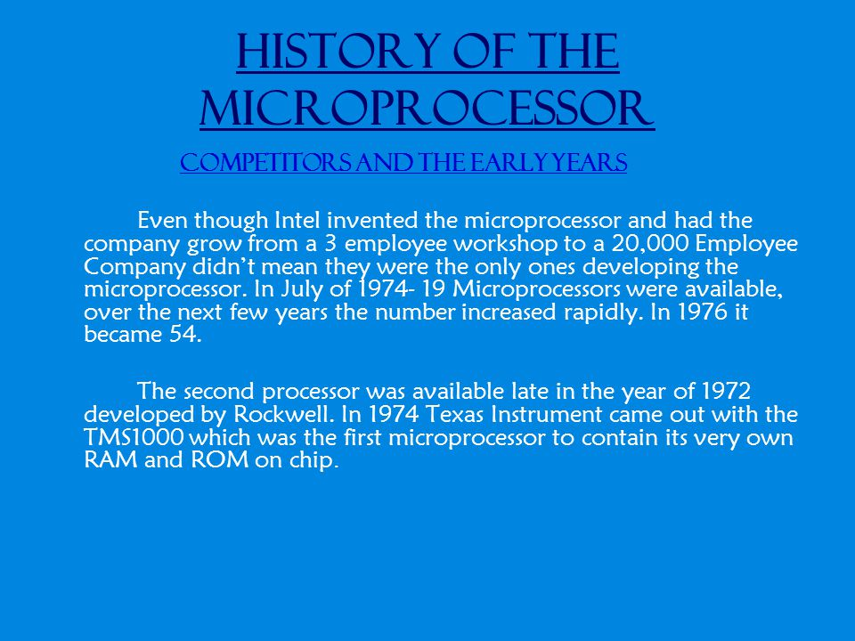 History of the Microprocessor Competitors and the early years Even though Intel invented the microprocessor and had the company grow from a 3 employee workshop to a 20,000 Employee Company didn't mean they were the only ones developing the microprocessor.