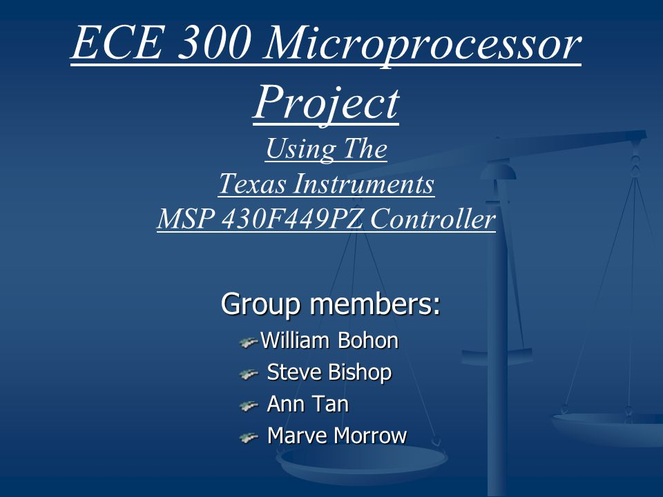 ECE 300 Microprocessor Project Using The Texas Instruments MSP 430F449PZ Controller Group members: William Bohon Steve Bishop Steve Bishop Ann Tan Ann
