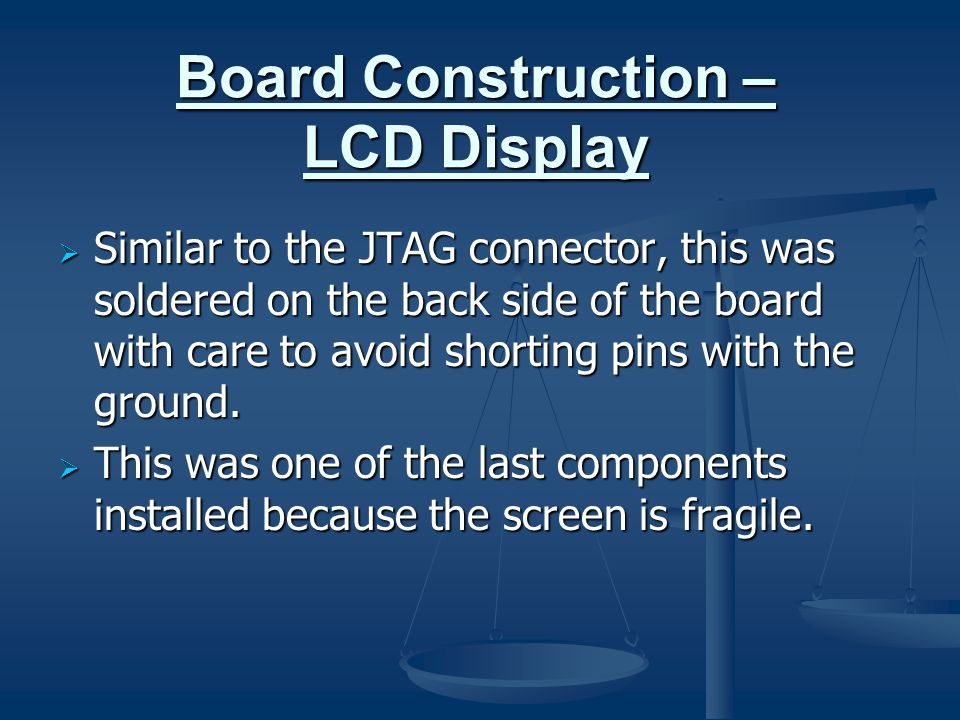 Board Construction – LCD Display  Similar to the JTAG connector, this was soldered on the back side of the board with care to avoid shorting pins wit