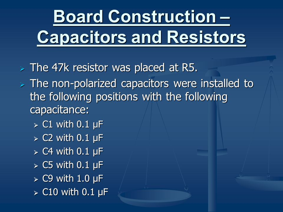 Board Construction – Capacitors and Resistors  The 47k resistor was placed at R5.  The non-polarized capacitors were installed to the following posi