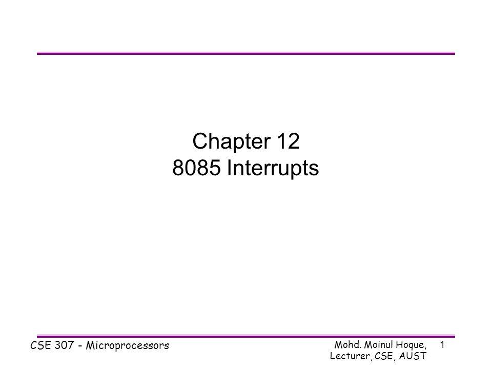 Mohd. Moinul Hoque, Lecturer, CSE, AUST CSE 307 - Microprocessors 1 Chapter 12 8085 Interrupts