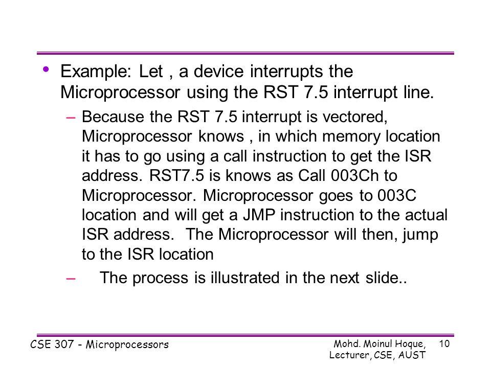 Mohd. Moinul Hoque, Lecturer, CSE, AUST CSE 307 - Microprocessors 10 Example: Let, a device interrupts the Microprocessor using the RST 7.5 interrupt