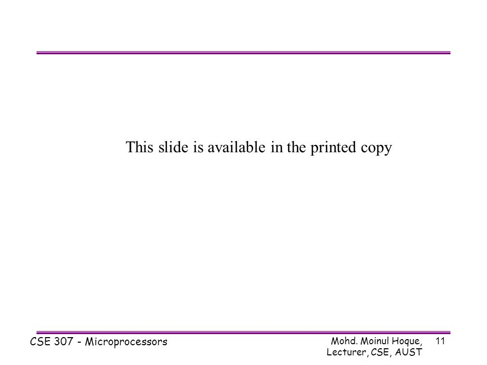 Mohd. Moinul Hoque, Lecturer, CSE, AUST CSE 307 - Microprocessors 11 This slide is available in the printed copy