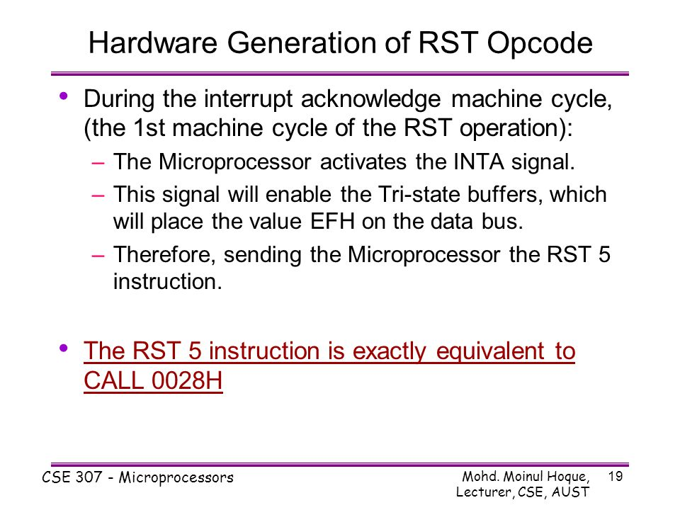 Mohd. Moinul Hoque, Lecturer, CSE, AUST CSE 307 - Microprocessors 19 Hardware Generation of RST Opcode During the interrupt acknowledge machine cycle,