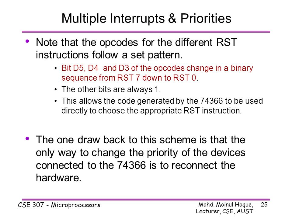 Mohd. Moinul Hoque, Lecturer, CSE, AUST CSE 307 - Microprocessors 25 Multiple Interrupts & Priorities Note that the opcodes for the different RST inst