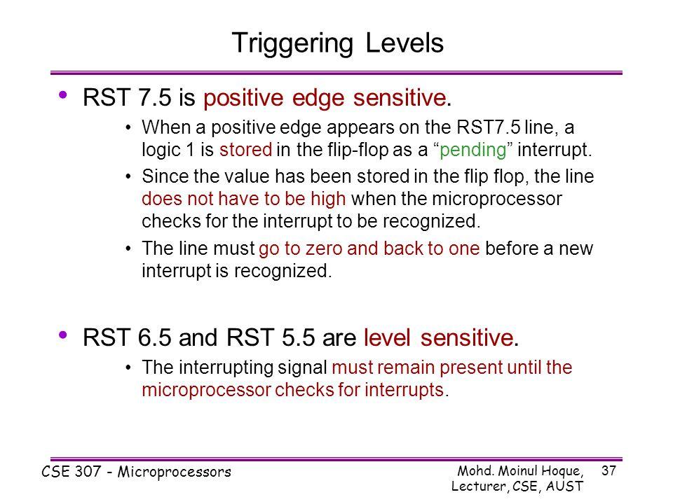 Mohd. Moinul Hoque, Lecturer, CSE, AUST CSE 307 - Microprocessors 37 Triggering Levels RST 7.5 is positive edge sensitive. When a positive edge appear