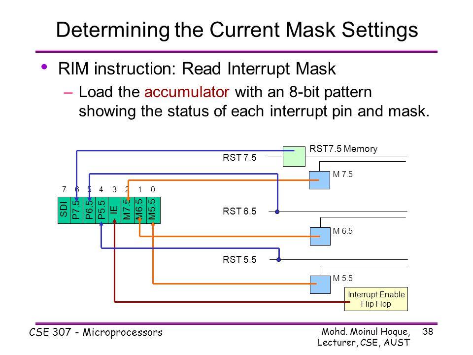 Mohd. Moinul Hoque, Lecturer, CSE, AUST CSE 307 - Microprocessors 38 Determining the Current Mask Settings RIM instruction: Read Interrupt Mask –Load