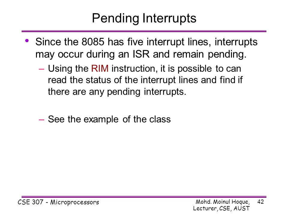 Mohd. Moinul Hoque, Lecturer, CSE, AUST CSE 307 - Microprocessors 42 Pending Interrupts Since the 8085 has five interrupt lines, interrupts may occur