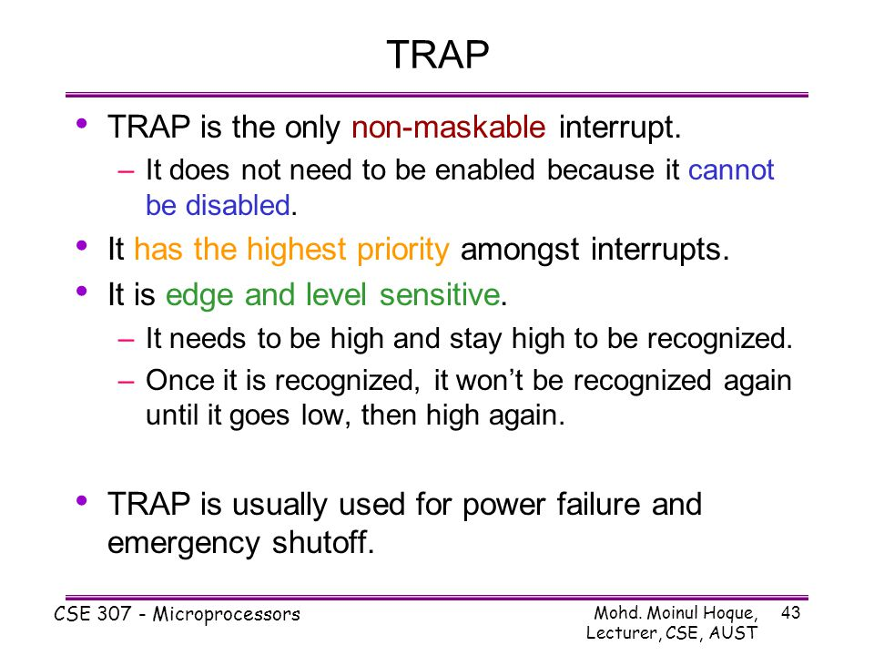 Mohd. Moinul Hoque, Lecturer, CSE, AUST CSE 307 - Microprocessors 43 TRAP TRAP is the only non-maskable interrupt. –It does not need to be enabled bec