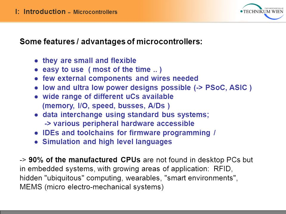 I: Introduction – Microcontrollers Some features / advantages of microcontrollers: ● they are small and flexible ● easy to use ( most of the time..