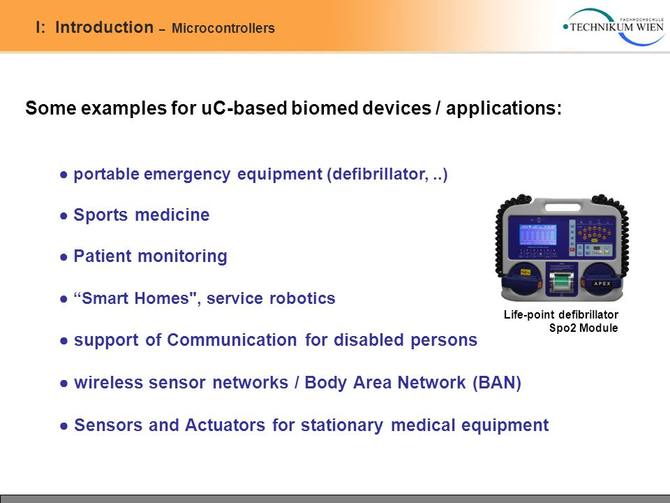 I: Introduction – Microcontrollers Some examples for uC-based biomed devices / applications: ● portable emergency equipment (defibrillator,..) ● Sport