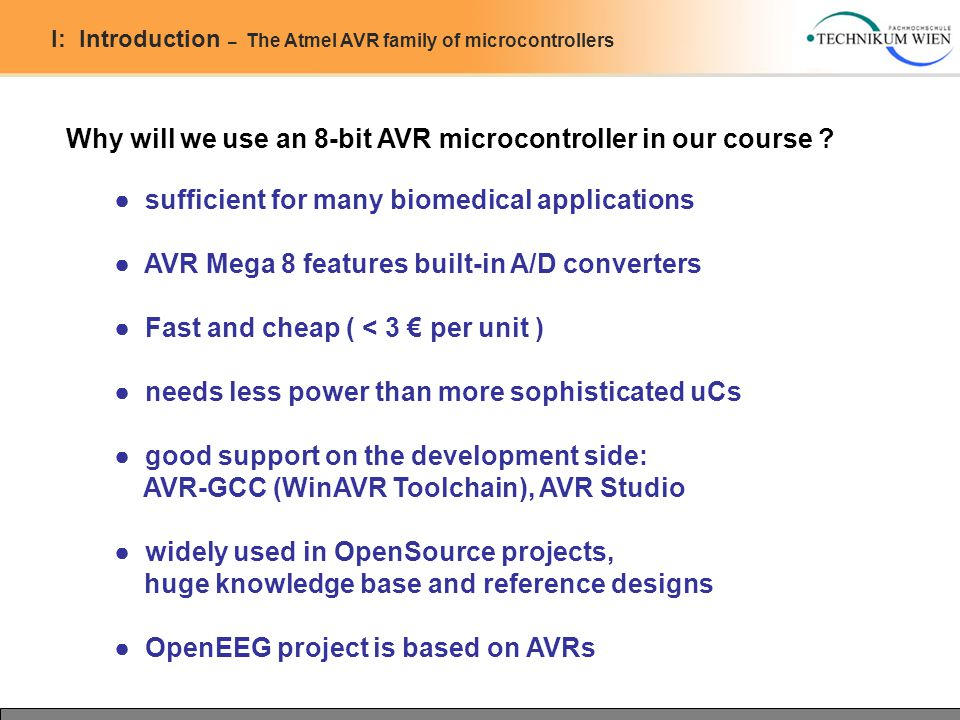 I: Introduction – The Atmel AVR family of microcontrollers Why will we use an 8-bit AVR microcontroller in our course ? ● sufficient for many biomedic