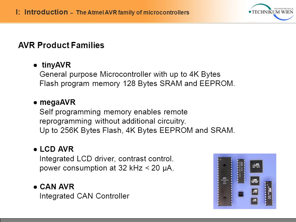 I: Introduction – The Atmel AVR family of microcontrollers AVR Product Families ● tinyAVR General purpose Microcontroller with up to 4K Bytes Flash program memory 128 Bytes SRAM and EEPROM.