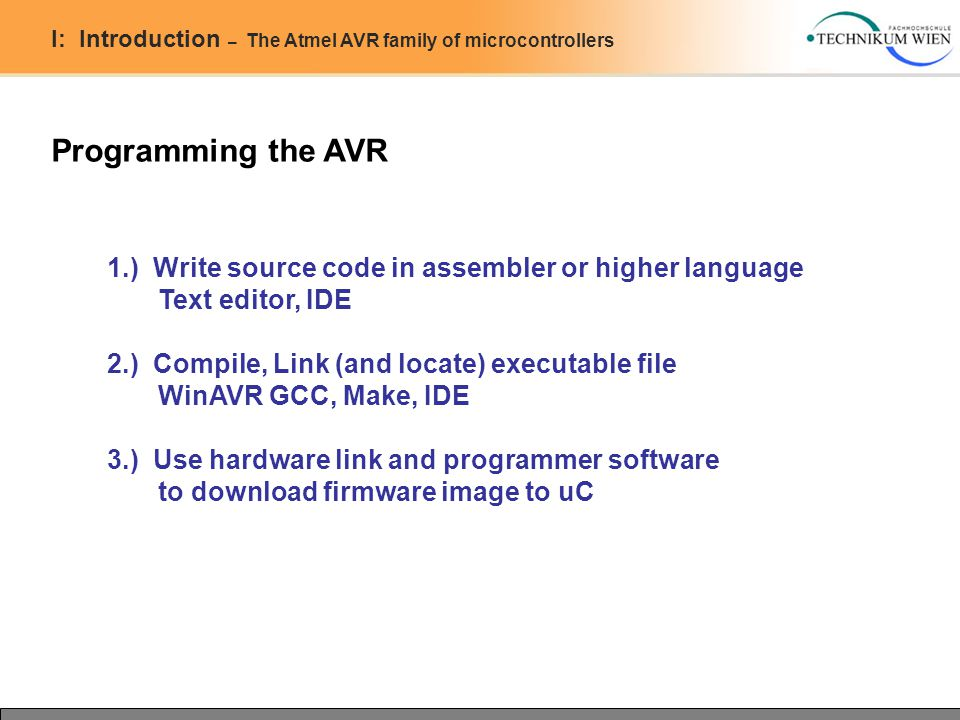 I: Introduction – The Atmel AVR family of microcontrollers Programming the AVR 1.) Write source code in assembler or higher language Text editor, IDE