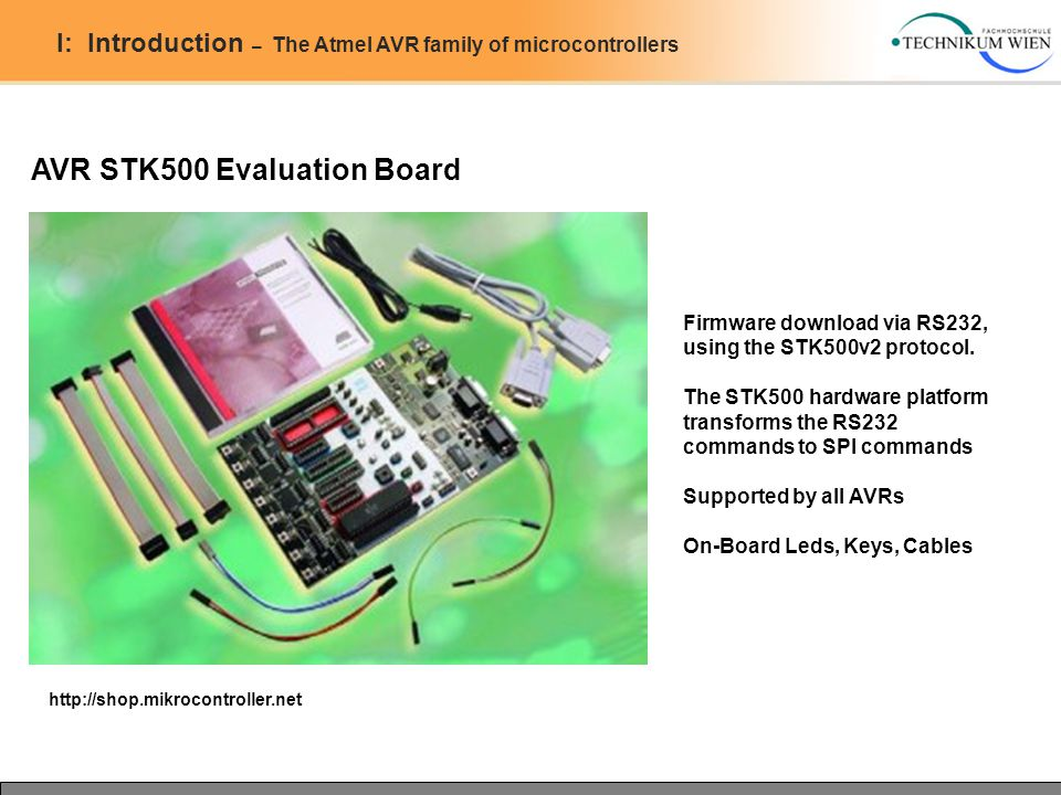 I: Introduction – The Atmel AVR family of microcontrollers AVR STK500 Evaluation Board http://shop.mikrocontroller.net Firmware download via RS232, us