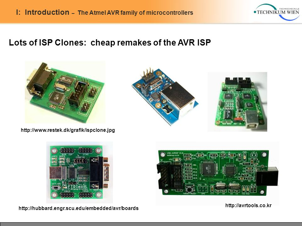 I: Introduction – The Atmel AVR family of microcontrollers Lots of ISP Clones: cheap remakes of the AVR ISP http://www.restek.dk/grafik/ispclone.jpg http://avrtools.co.kr http://hubbard.engr.scu.edu/embedded/avr/boards