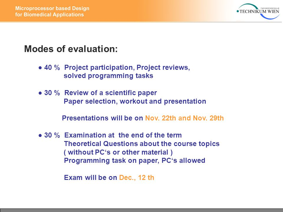 Modes of evaluation: ● 40 % Project participation, Project reviews, solved programming tasks ● 30 % Review of a scientific paper Paper selection, workout and presentation Presentations will be on Nov.