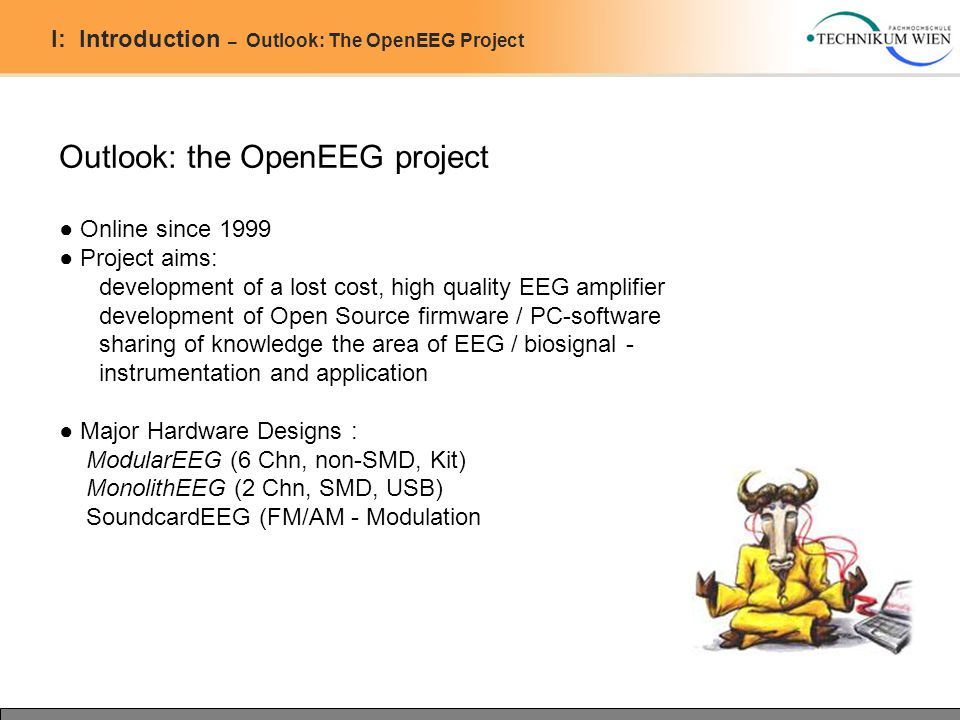I: Introduction – Outlook: The OpenEEG Project Outlook: the OpenEEG project ● Online since 1999 ● Project aims: development of a lost cost, high quality EEG amplifier development of Open Source firmware / PC-software sharing of knowledge the area of EEG / biosignal - instrumentation and application ● Major Hardware Designs : ModularEEG (6 Chn, non-SMD, Kit) MonolithEEG (2 Chn, SMD, USB) SoundcardEEG (FM/AM - Modulation