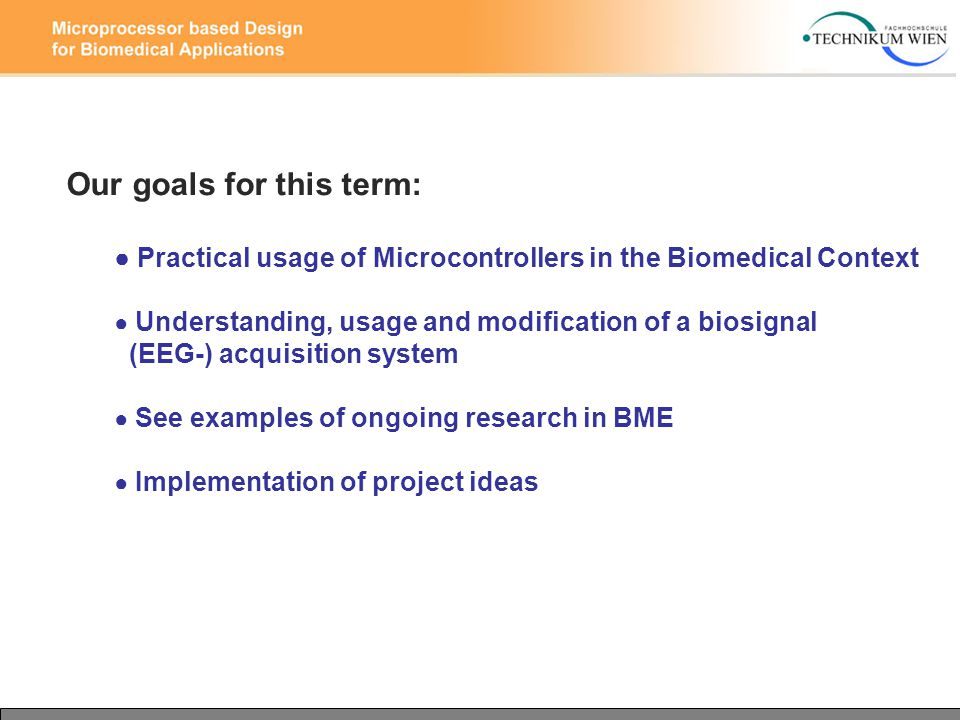 Our goals for this term: ● Practical usage of Microcontrollers in the Biomedical Context ● Understanding, usage and modification of a biosignal (EEG-) acquisition system ● See examples of ongoing research in BME ● Implementation of project ideas