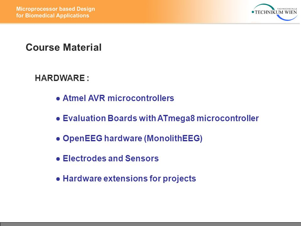 Course Material HARDWARE : ● Atmel AVR microcontrollers ● Evaluation Boards with ATmega8 microcontroller ● OpenEEG hardware (MonolithEEG) ● Electrodes and Sensors ● Hardware extensions for projects