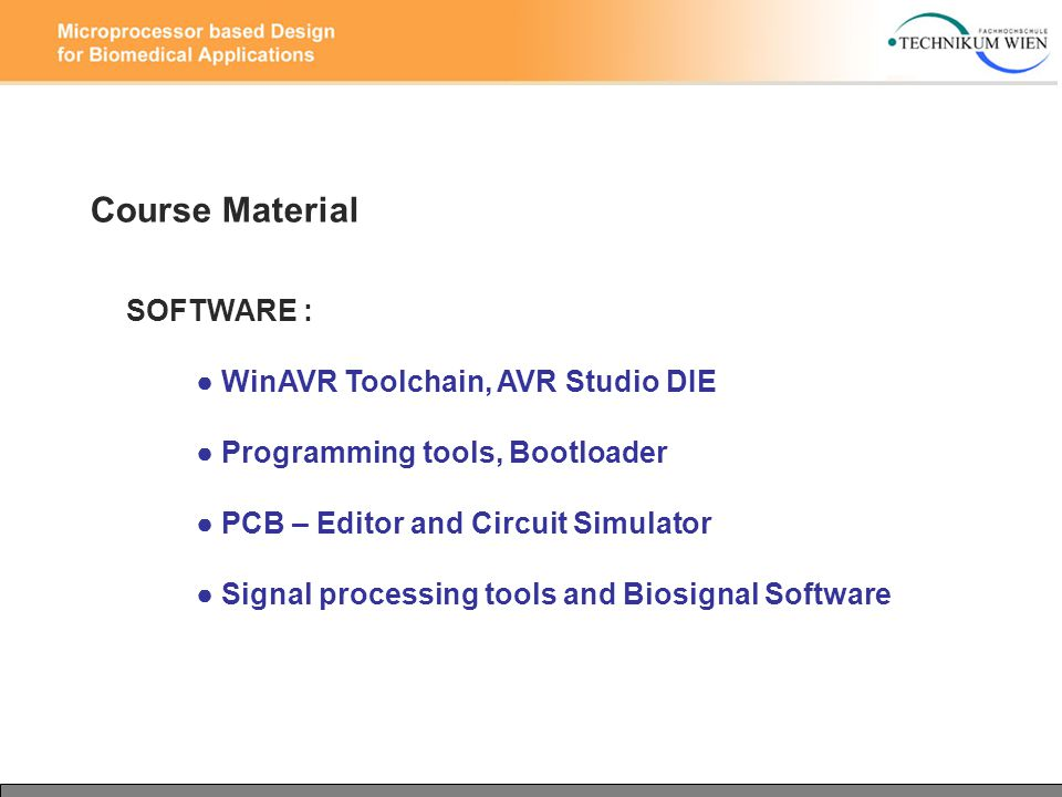 Course Material SOFTWARE : ● WinAVR Toolchain, AVR Studio DIE ● Programming tools, Bootloader ● PCB – Editor and Circuit Simulator ● Signal processing tools and Biosignal Software