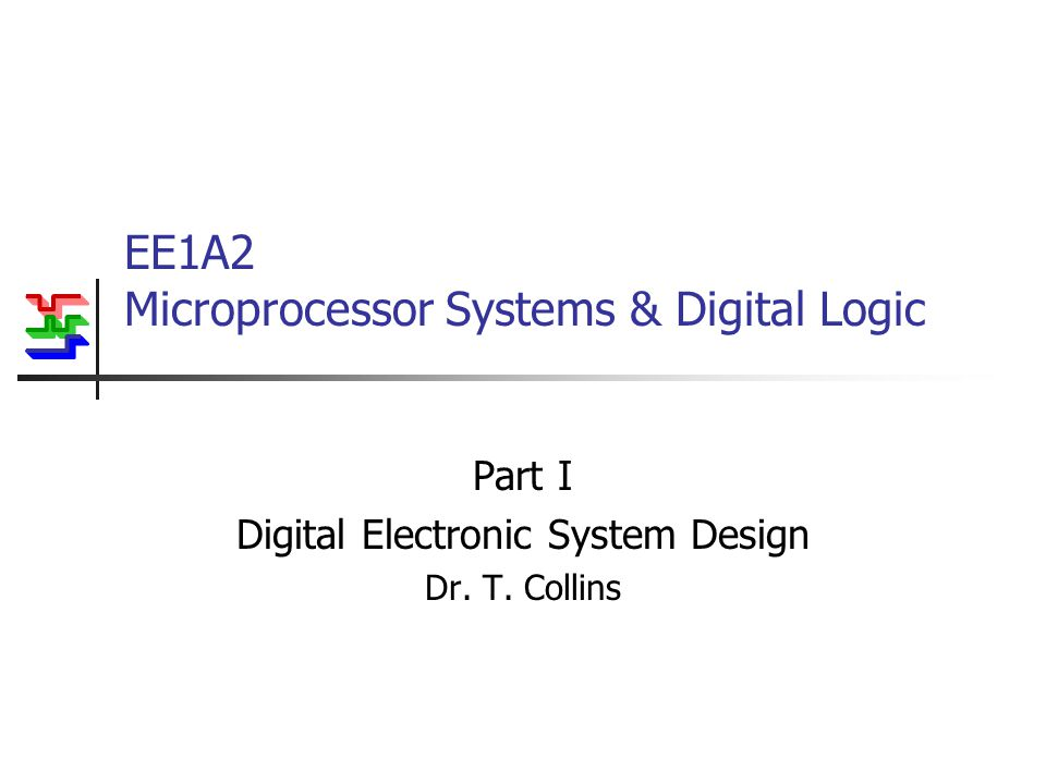 EE1A2 Microprocessor Systems & Digital Logic Part I Digital Electronic System Design Dr. T. Collins