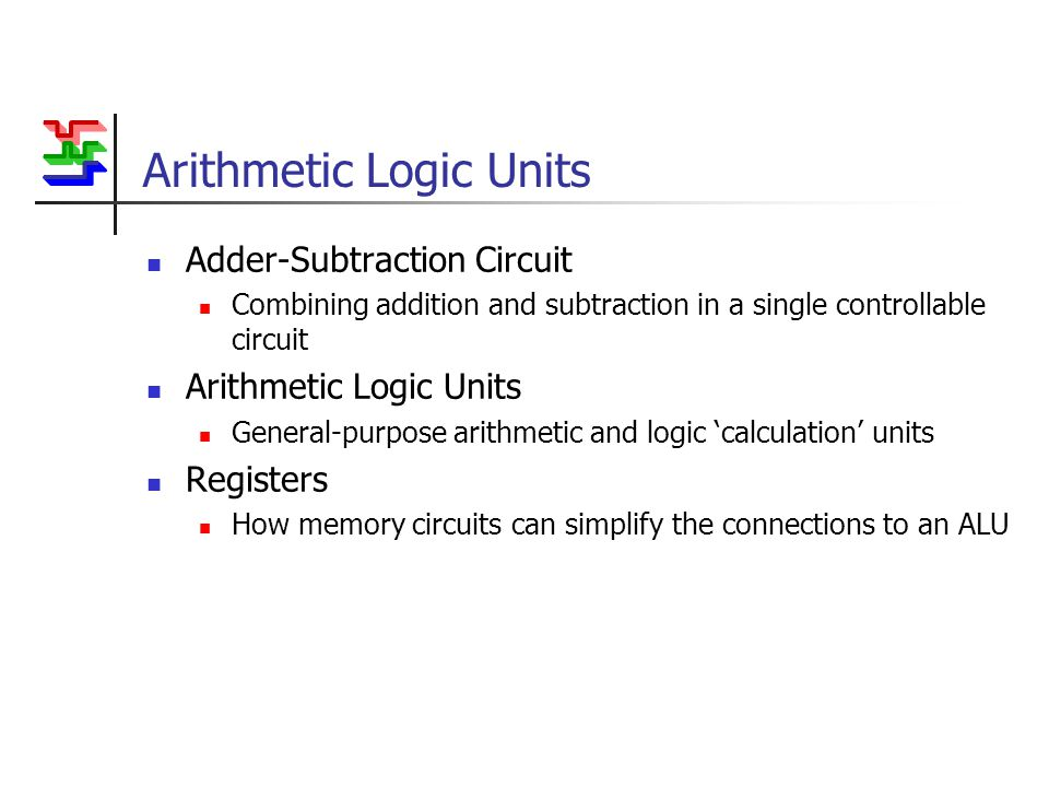 Arithmetic Logic Units Adder-Subtraction Circuit Combining addition and subtraction in a single controllable circuit Arithmetic Logic Units General-purpose arithmetic and logic 'calculation' units Registers How memory circuits can simplify the connections to an ALU