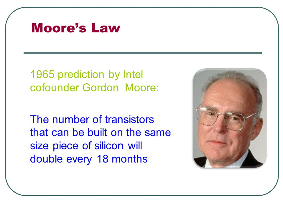 Moore's Law 1965 prediction by Intel cofounder Gordon Moore: The number of transistors that can be built on the same size piece of silicon will double every 18 months