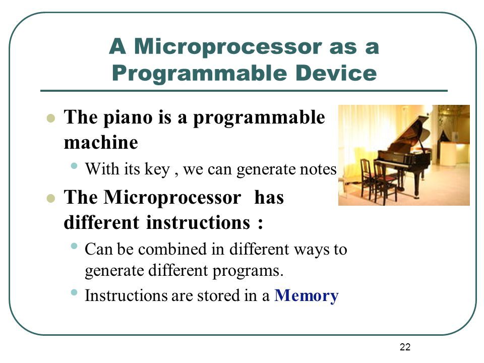 A Microprocessor as a Programmable Device The piano is a programmable machine With its key, we can generate notes The Microprocessor has different instructions : Can be combined in different ways to generate different programs.