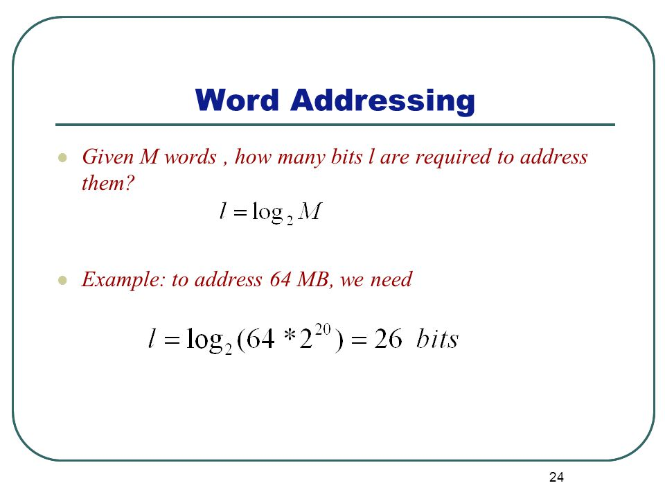 Word Addressing 24 Given M words, how many bits l are required to address them.