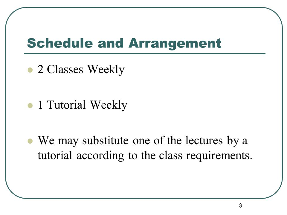 Schedule and Arrangement 2 Classes Weekly 1 Tutorial Weekly We may substitute one of the lectures by a tutorial according to the class requirements.