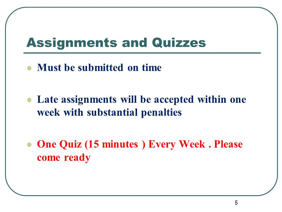 Assignments and Quizzes Must be submitted on time Late assignments will be accepted within one week with substantial penalties One Quiz (15 minutes ) Every Week.