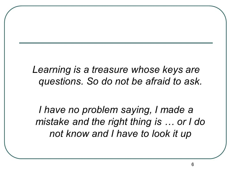 Learning is a treasure whose keys are questions. So do not be afraid to ask.