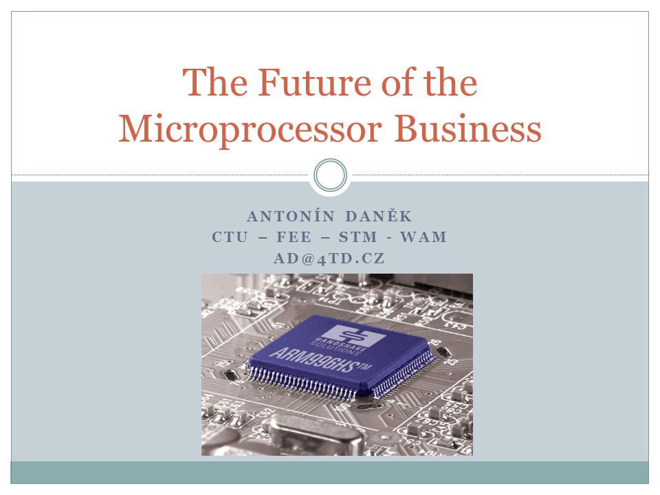 ANTONÍN DANĚK CTU – FEE – STM - WAM AD@4TD.CZ The Future of the Microprocessor Business
