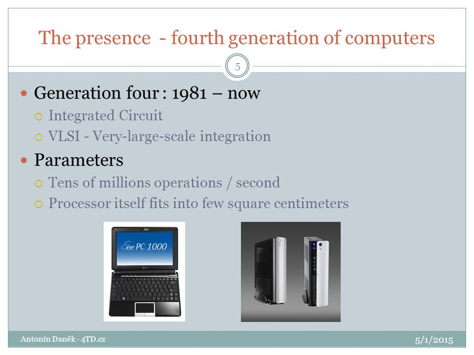 The presence - fourth generation of computers 5/1/2015 Antonín Daněk - 4TD.cz 5 Generation four: 1981 – now  Integrated Circuit  VLSI - Very-large-scale integration Parameters  Tens of millions operations / second  Processor itself fits into few square centimeters