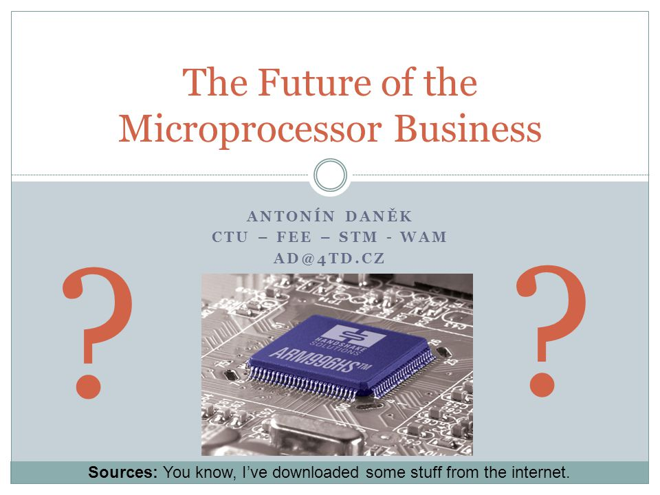 ANTONÍN DANĚK CTU – FEE – STM - WAM AD@4TD.CZ The Future of the Microprocessor Business .