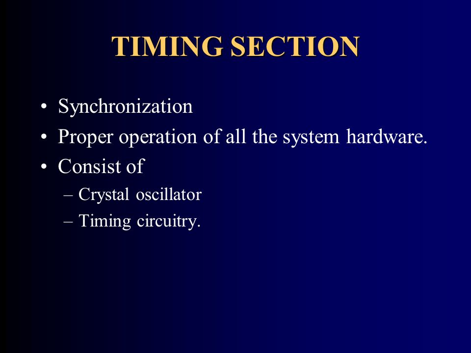 TIMING SECTION Synchronization Proper operation of all the system hardware. Consist of –Crystal oscillator –Timing circuitry.